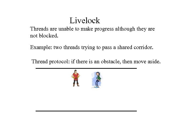 Livelock Threads are unable to make progress although they are not blocked. Example: two