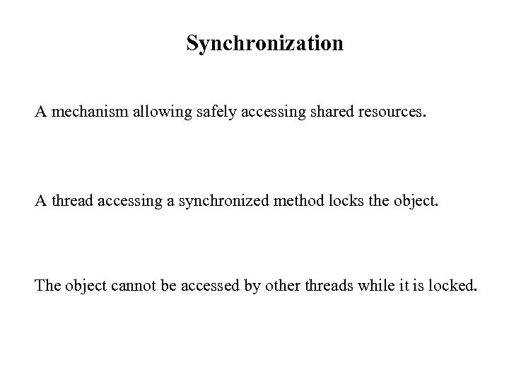 Synchronization A mechanism allowing safely accessing shared resources. A thread accessing a synchronized method