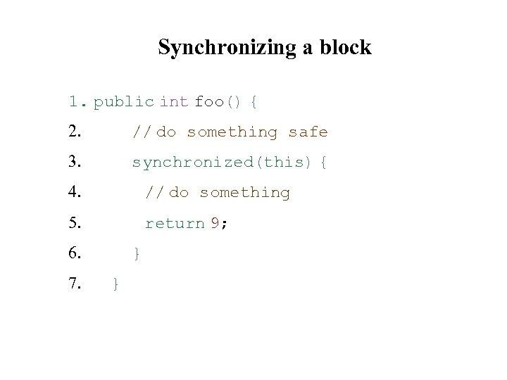 Synchronizing a block 1. public int foo() { 2. // do something safe 3.