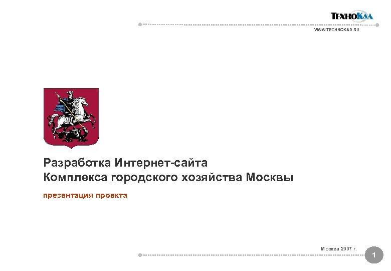 WWW. TECHNOKAD. RU Разработка Интернет-сайта Комплекса городского хозяйства Москвы презентация проекта Москва 2007 г.
