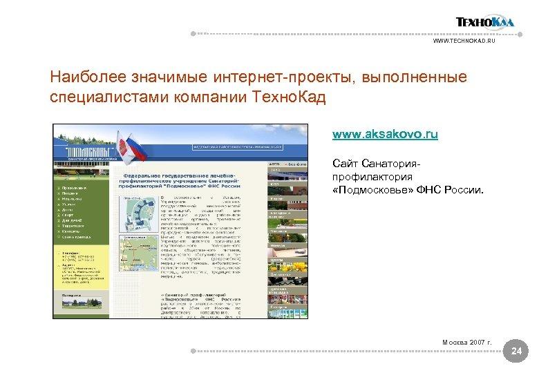 WWW. TECHNOKAD. RU Наиболее значимые интернет-проекты, выполненные специалистами компании Техно. Кад www. aksakovo. ru