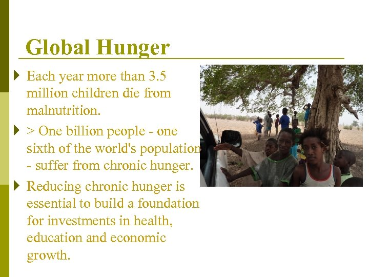 Global Hunger } Each year more than 3. 5 million children die from malnutrition.