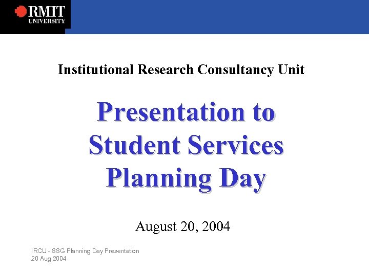 Institutional Research Consultancy Unit Presentation to Student Services Planning Day August 20, 2004 IRCU