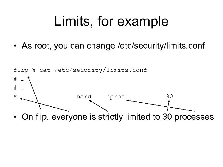 Limits, for example • As root, you can change /etc/security/limits. conf flip % cat