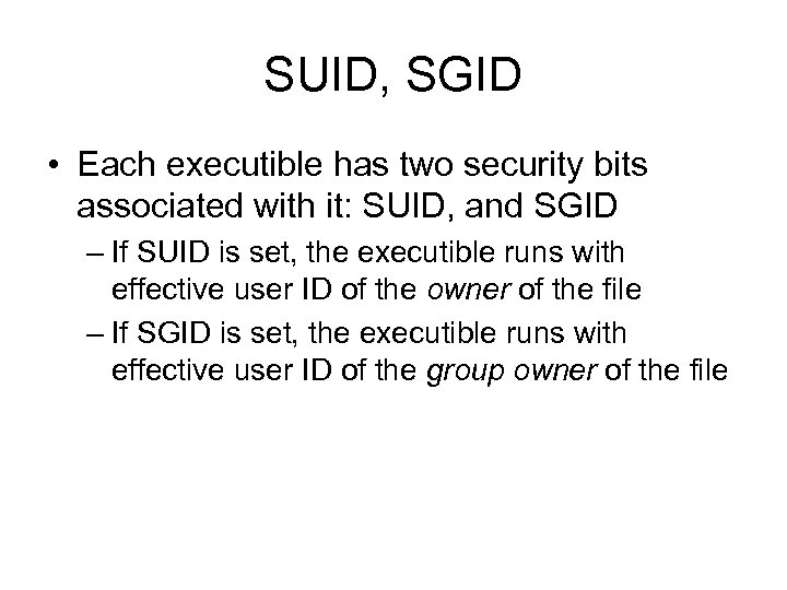 SUID, SGID • Each executible has two security bits associated with it: SUID, and