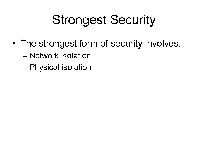 Strongest Security • The strongest form of security involves: – Network isolation – Physical