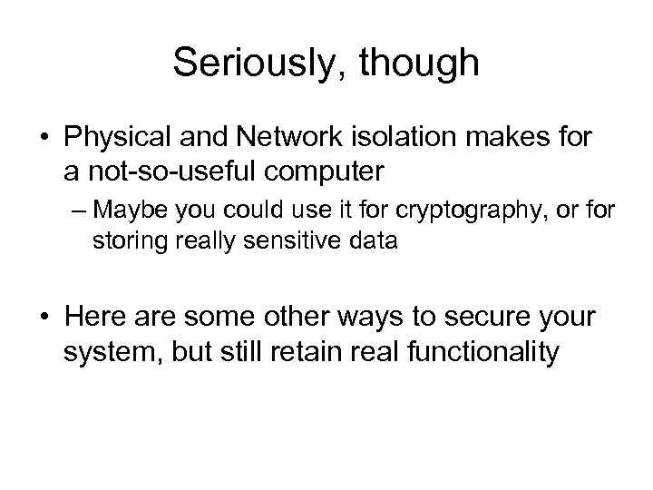 Seriously, though • Physical and Network isolation makes for a not-so-useful computer – Maybe