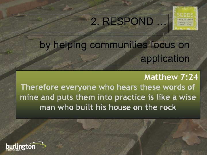 2. RESPOND … by helping communities focus on application Matthew 7: 24 Therefore everyone