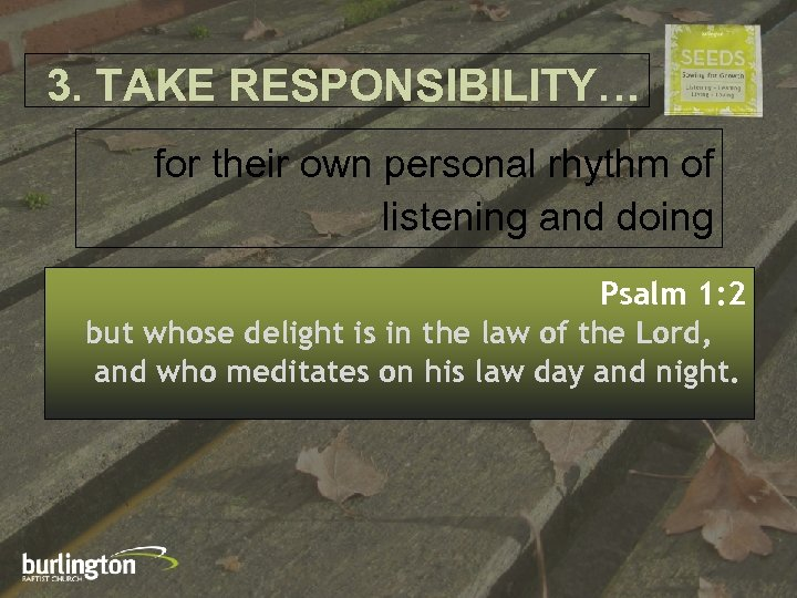 3. TAKE RESPONSIBILITY… for their own personal rhythm of listening and doing Psalm 1: