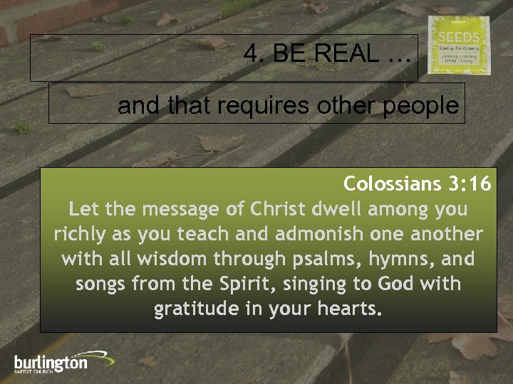 4. BE REAL … and that requires other people Colossians 3: 16 Let the
