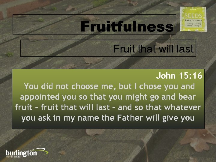 Fruitfulness Fruit that will last John 15: 16 You did not choose me, but