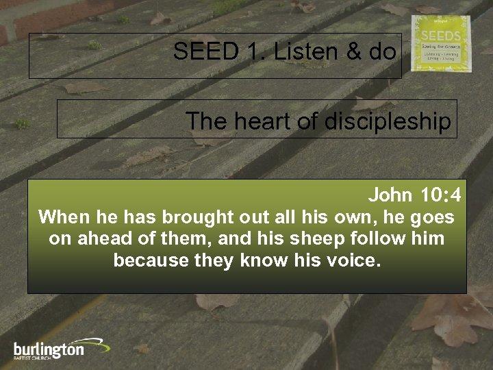 SEED 1. Listen & do The heart of discipleship John 10: 4 When he