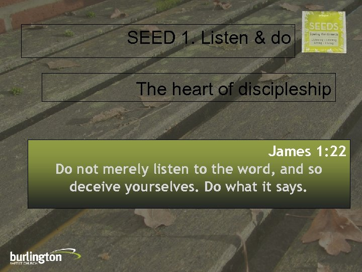 SEED 1. Listen & do The heart of discipleship James 1: 22 Do not