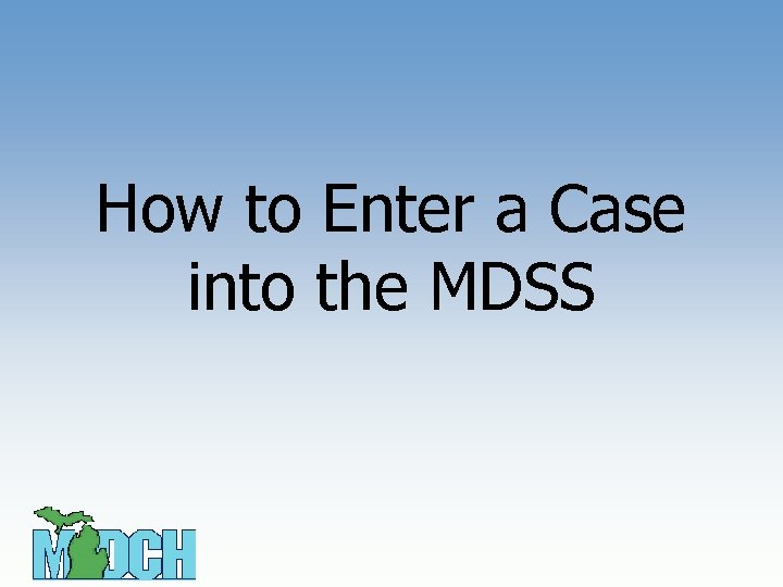 How to Enter a Case into the MDSS