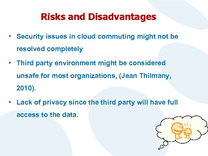 Risks and Disadvantages • Security issues in cloud commuting might not be resolved completely