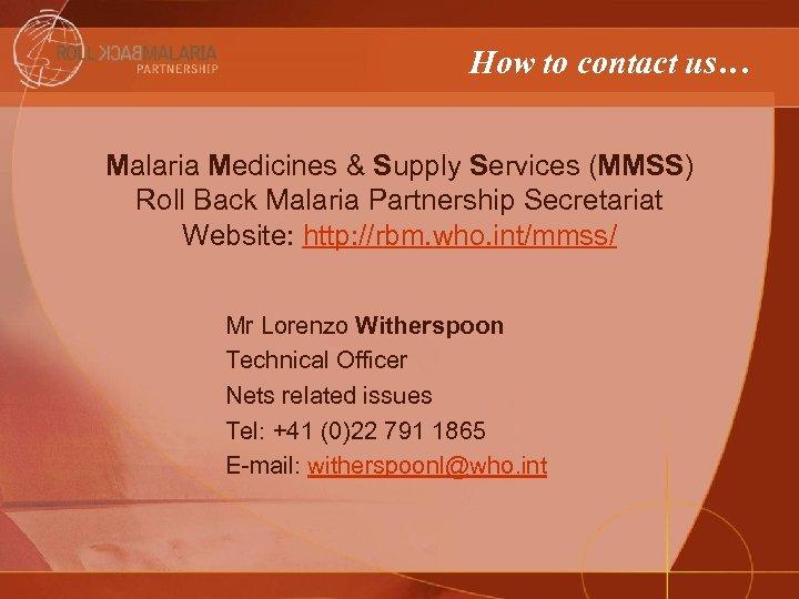 How to contact us… Malaria Medicines & Supply Services (MMSS) Roll Back Malaria Partnership