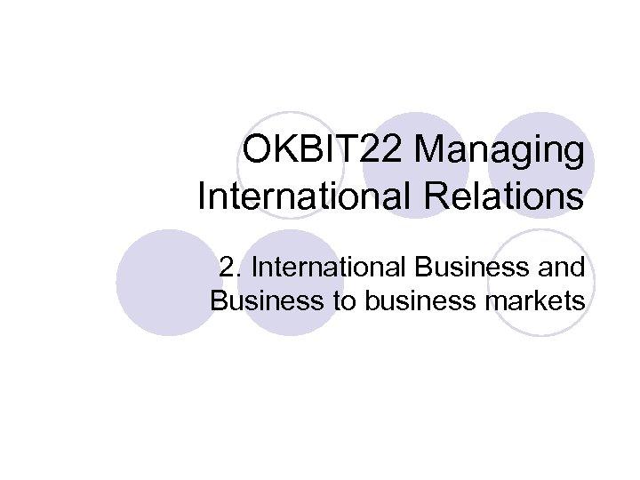 OKBIT 22 Managing International Relations 2. International Business and Business to business markets
