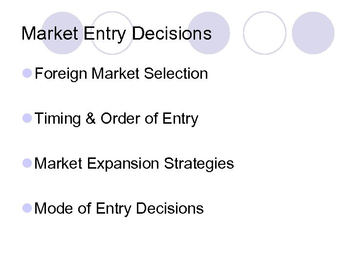 Market Entry Decisions l Foreign Market Selection l Timing & Order of Entry l