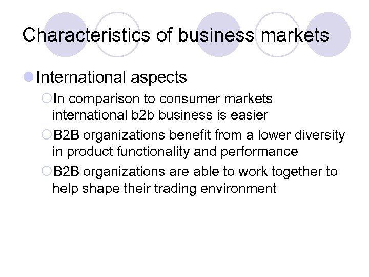 Characteristics of business markets l International aspects ¡In comparison to consumer markets international b