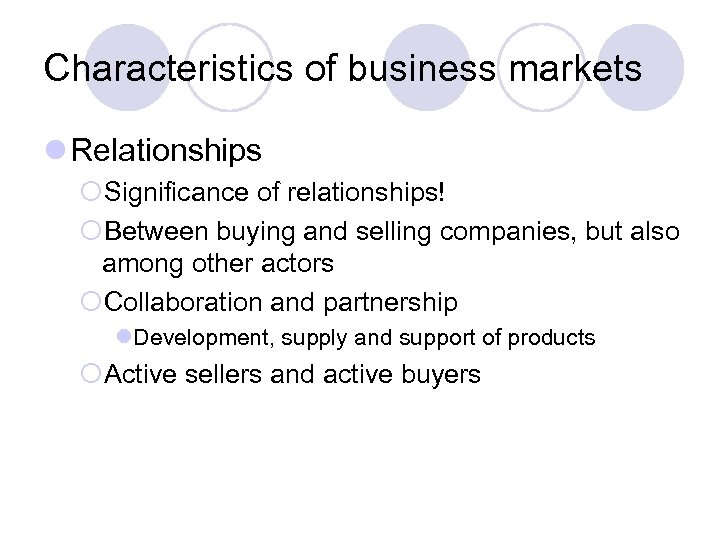 Characteristics of business markets l Relationships ¡Significance of relationships! ¡Between buying and selling companies,