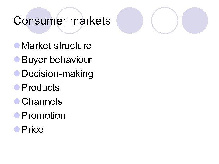 Consumer markets l Market structure l Buyer behaviour l Decision-making l Products l Channels