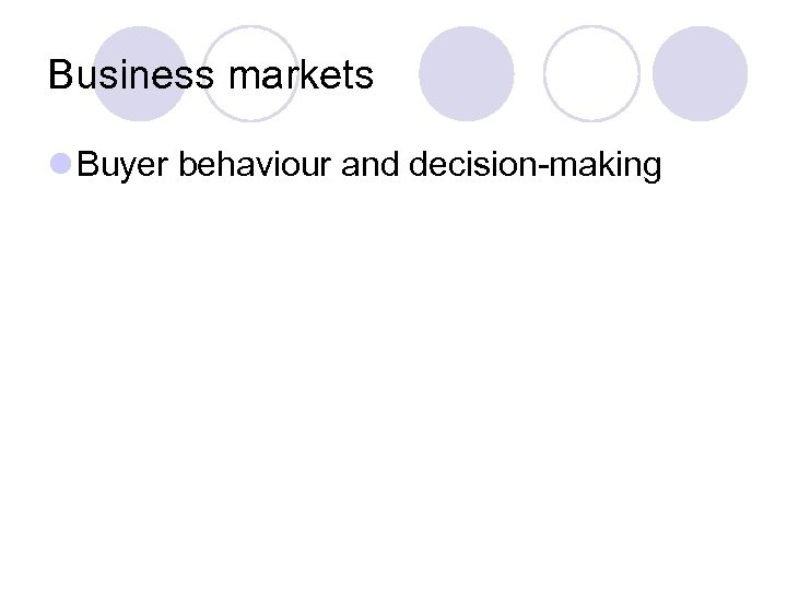 Business markets l Buyer behaviour and decision-making