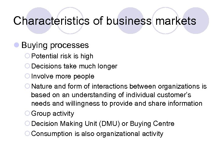 Characteristics of business markets l Buying processes ¡ Potential risk is high ¡ Decisions