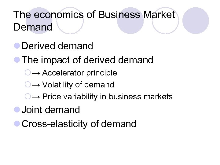 The economics of Business Market Demand l Derived demand l The impact of derived