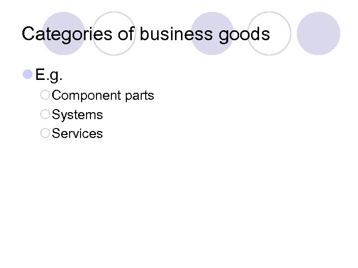 Categories of business goods l E. g. ¡Component parts ¡Systems ¡Services