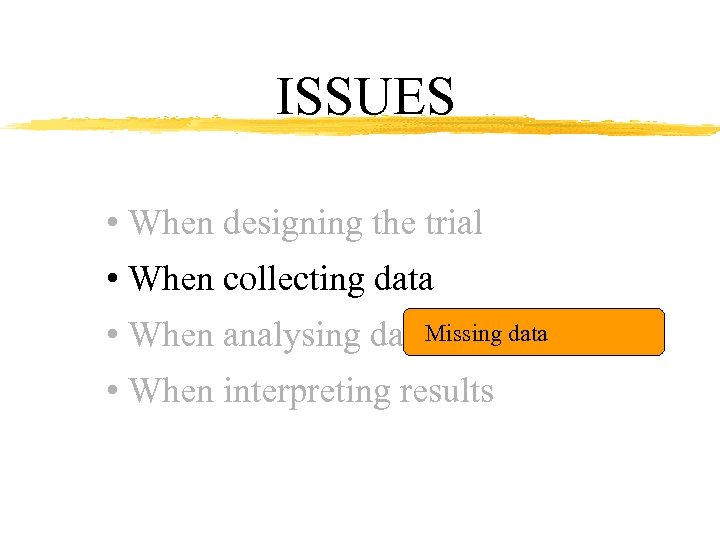 ISSUES • When designing the trial • When collecting data Missing data • When
