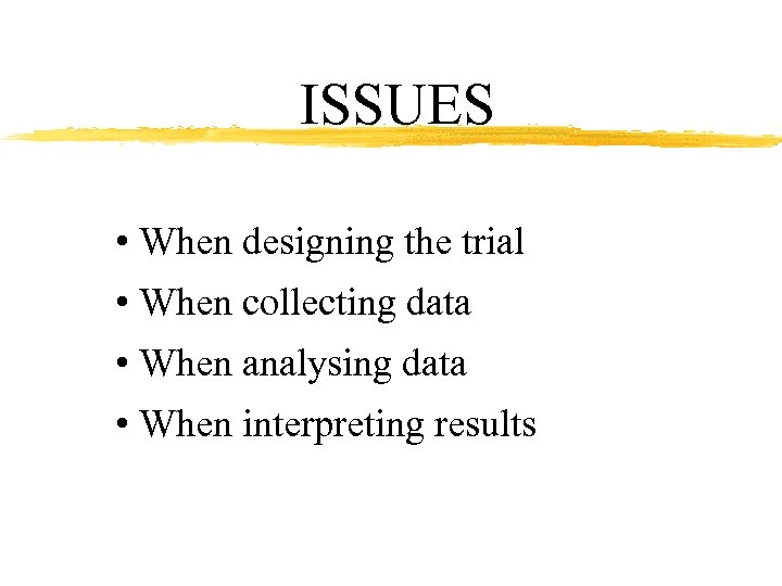 ISSUES • When designing the trial • When collecting data • When analysing data