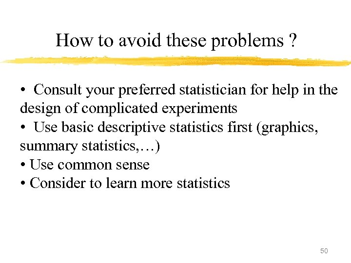 How to avoid these problems ? • Consult your preferred statistician for help in