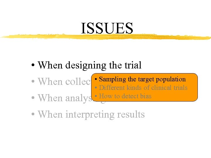 ISSUES • When designing the trial • Sampling the target population • When collecting