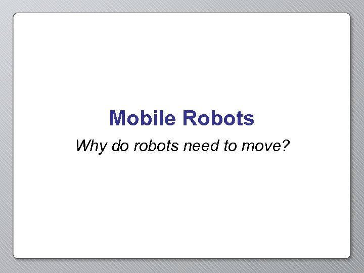 Mobile Robots Why do robots need to move?