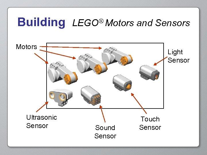 Building LEGO® Motors and Sensors Motors Ultrasonic Sensor Light Sensor Sound Sensor Touch Sensor