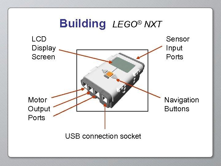 Building LEGO® NXT LCD Display Screen Sensor Input Ports Motor Output Ports Navigation Buttons