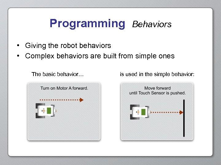 Programming Behaviors • Giving the robot behaviors • Complex behaviors are built from simple