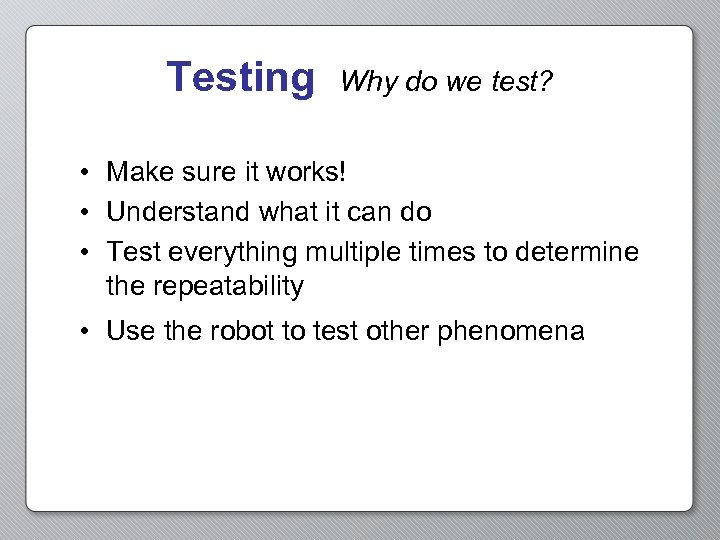 Testing Why do we test? • Make sure it works! • Understand what it