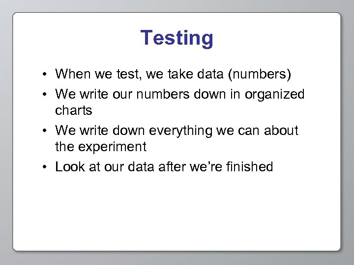 Testing • When we test, we take data (numbers) • We write our numbers