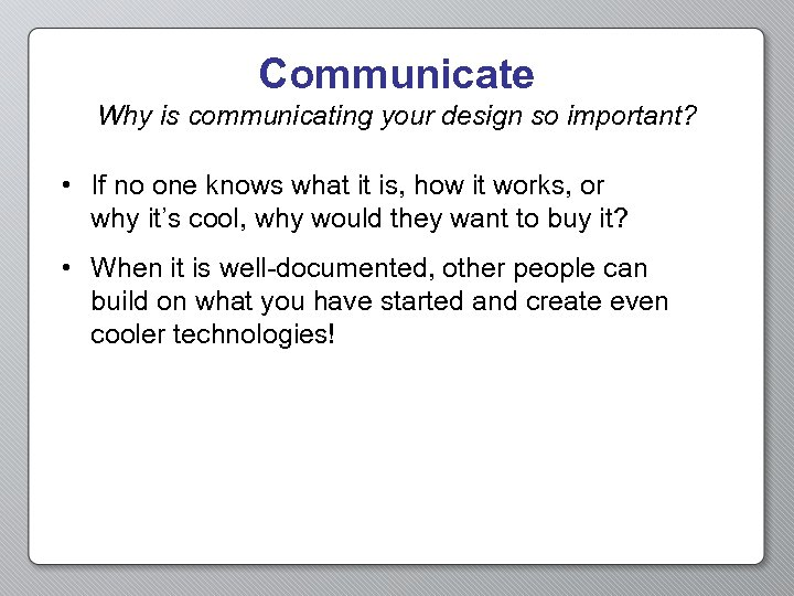 Communicate Why is communicating your design so important? • If no one knows what