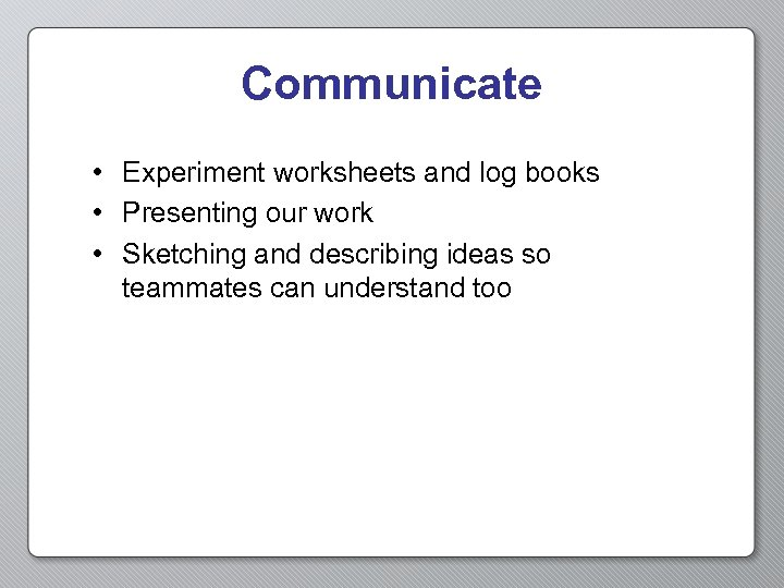 Communicate • Experiment worksheets and log books • Presenting our work • Sketching and