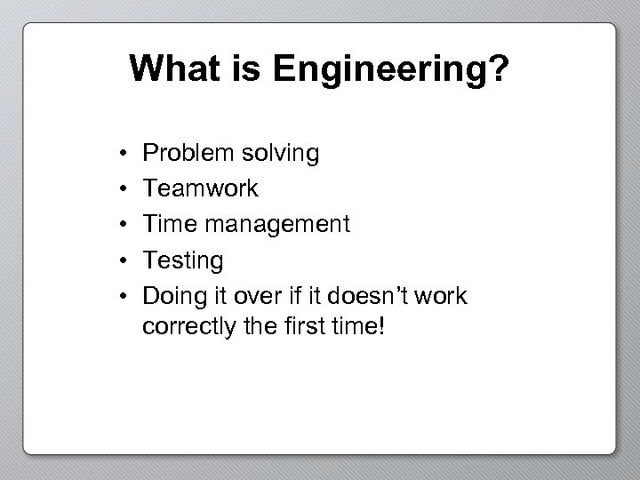 What is Engineering? • • • Problem solving Teamwork Time management Testing Doing it