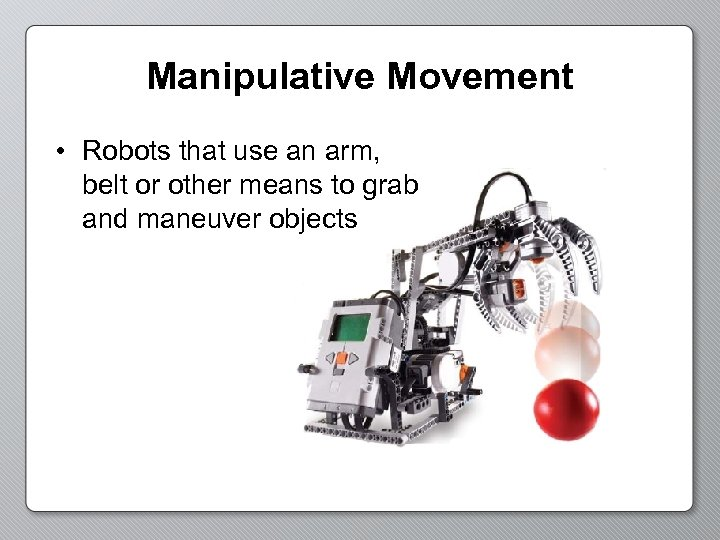 Manipulative Movement • Robots that use an arm, belt or other means to grab