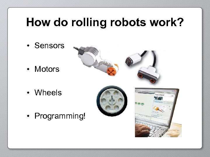 How do rolling robots work? • Sensors • Motors • Wheels • Programming!