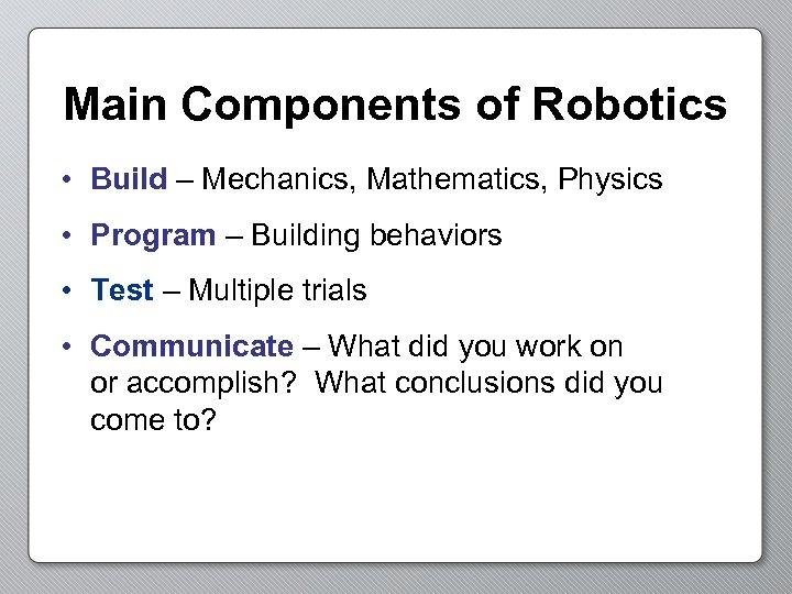 Main Components of Robotics • Build – Mechanics, Mathematics, Physics • Program – Building
