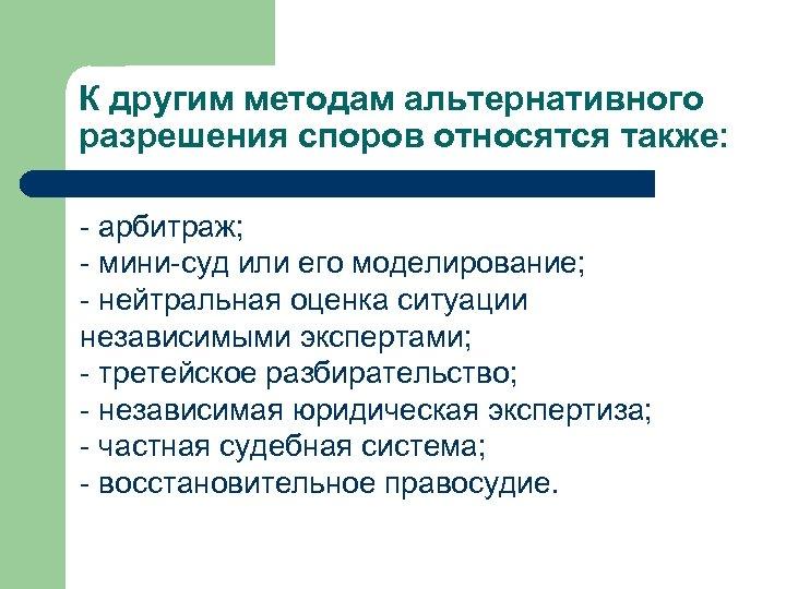 К другим методам альтернативного разрешения споров относятся также: - арбитраж; - мини-суд или его