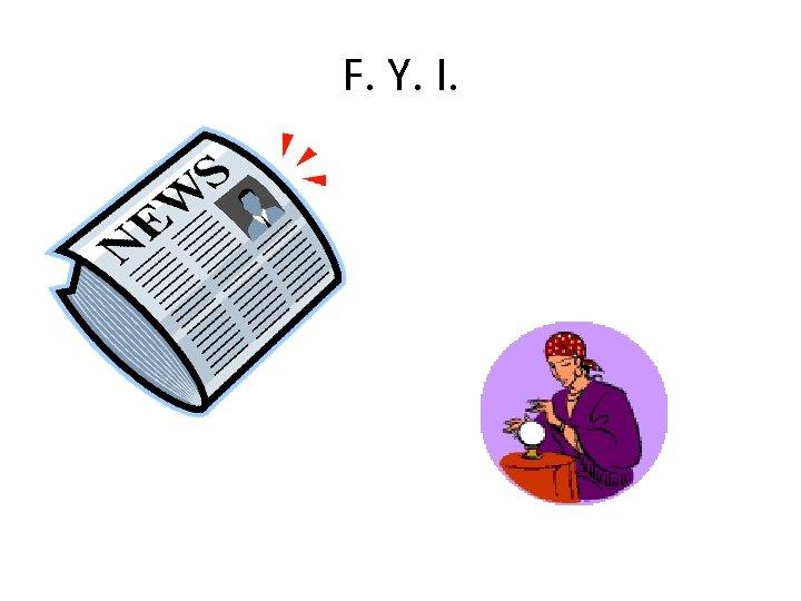 F. Y. I.