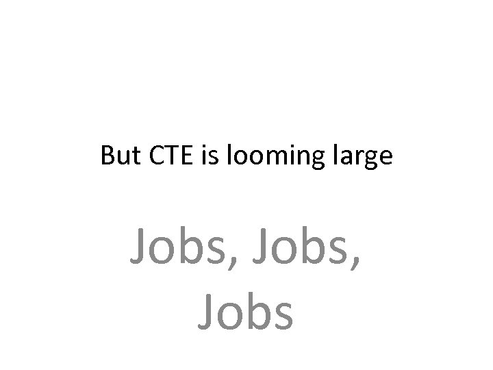 But CTE is looming large Jobs, Jobs