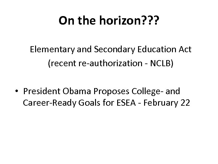 On the horizon? ? ? Elementary and Secondary Education Act (recent re-authorization - NCLB)