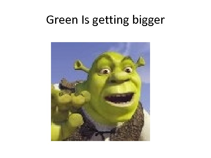 Green Is getting bigger
